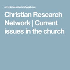 Christian Research Network | Current issues in the church