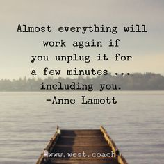 Almost everything will work again if you unplug it for a few minutes . . . including you. - Anne Lamott , Eileen West Life Coach, Life Coach, inspiration, inspirational quotes, motivation, motivational quotes, quotes, daily quotes, self improvement, personal growth, creativity, creativity cheerleader, anne lamott quotes