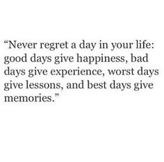 """Never regret a day in your life: good days give happiness, bad days give experience, worst days give lessons, and best days give memories."" ♡"