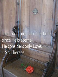 """""""Jesus does not consider time, since He is eternal. He considers only love."""" St. Therese's bench at the chapel at Le Carmel convent in Lisieux."""