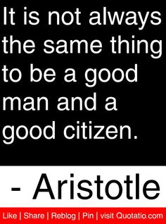 It is not always the same thing to be a good man and a good citizen. - Aristotle #quotes #quotations
