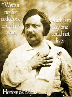 """Were it not for coffee one could not write, which is to say one could not live."" Honore de Balzac"