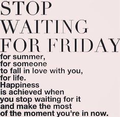 Stop waiting... happiness is achieved when you stop waiting for it and make the most of the moment you're in now.