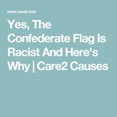 Yes, The Confederate Flag Is Racist And Here's Why   Care2 Causes