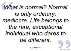 What is normal? Normal is only ordinary; mediocre. Life belongs to the rare, exceptional individual who dares to be different.   -V.C. Andrews