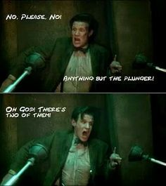 Anything but the plunger! Oh God, there's two of them!