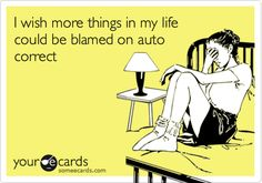 I wish more things in my life could be blamed on auto correct.
