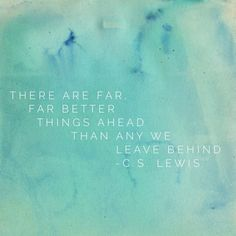 There are far, far better things ahead than any we leave behind - C.S. Lewis