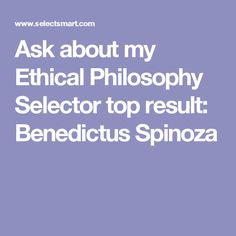 Ask about my Ethical Philosophy Selector top result: Benedictus Spinoza