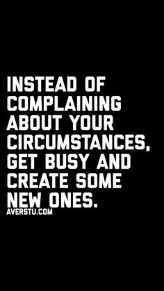 Quotes for Motivation and Inspiration QUOTATION – Image : As the quote says – Description Instead of complaining about your circumstances, get busy and create some new ones. New Quotes, Wisdom Quotes, Quotes To Live By, Motivational Quotes, Inspirational Quotes, Funny Quotes, Motivational Pictures, Happiness Quotes, Encouragement Quotes