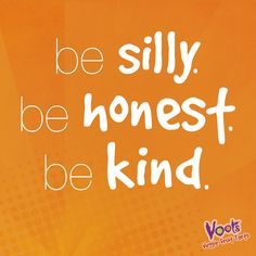 """Be silly. Be honest. Be kind."""