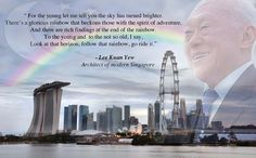 """To the young and to the not so old, I say, look at that horizon, follow that rainbow, go ride it."" - Lee Kuan Yew quote for the young and the future of Singapore. Majulah Singapura!"