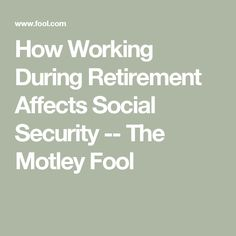How Working During Retirement Affects Social Security -- The Motley Fool Retirement Advice, Retirement Benefits, Retirement Cards, Retirement Planning, Retirement Strategies, Social Security Benefits, The Motley Fool, Financial Tips, Money Management