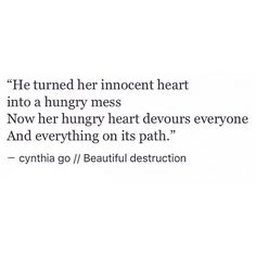 He turned her innocent heart into a hungry mess Now her hungry heart devours everyone And everything on its path. - - - - - #poetry #writing #poetsofinstagram #writer #poetrycommunity #prose #poet #creativewriting #writersofinstagram #spilledink #writers #writingcommunity #poetryisnotdead #poetrysociety #writersofig #poetsofig #poetryporn #wordporn #quotes #quotestagram #inspo #bookstagram #fiction #relationship #love #cynthiago #freeverse #text #literature #blackandwhite