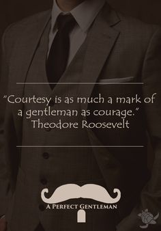 """""""Courtesy is as much a mark of a gentleman as courage."""" Theodore Roosevelt  http://www.wfpblogs.com/category/a-perfect-gentleman/"""