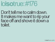 Nothing is more irritating when you're already irritated than someone telling you to calm down. If you want to see me go from irritated to irate, tell me to calm down - go ahead, I dare you. ;)