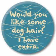 Bwahahaha! I have German Shedder Dogs... I ALWAYS have extra!