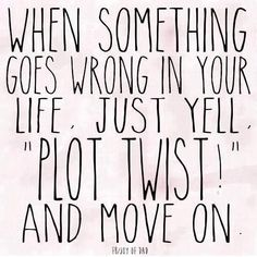When something goes wrong in your life, just yell PLOT TWIST! and move one