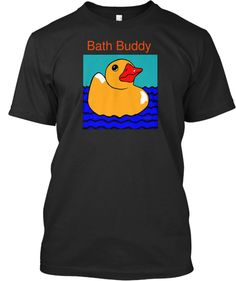 Check my bath buddy tee shirt on black.  Just $18.48  on sale for only two weeks, so hurry so you can get in the swim of things.