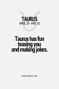 Taurus has fun teasing you and making jokes.