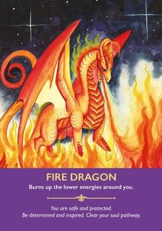 If you have received this card, it is time to invite the fire dragons to burn up any circumstances in your life that are not serving you. Call on them to delve deep into your childhood or past lives to release you from your past so that your future can shine. They have the ability and power to travel along the timeline of your soul journey, clearing, healing and transmuting as they do so. They are happy to do this while you sleep if you ask them.