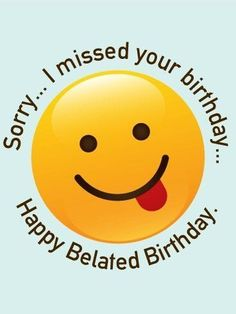 Sorry...I Missed Your Birthday...Happy Belated Birthday