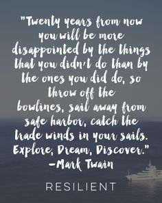 """Twenty years from now you will be more disappointed by the things that you didn't do than by the ones you did do, so throw off the bowlines, sail away from the safe harbor, catch the trade winds in your sails. Explore, dream, discover."" - Mark Twain"