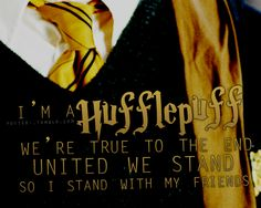 I am a hufflepuff: We're true to the end. United we stand, so I stand with my friends.