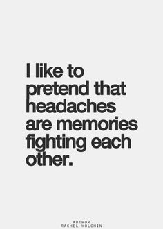 I like to pretend that headaches are memories fighting each other.