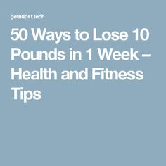 50 Ways to Lose 10 Pounds in 1 Week – Health and Fitness Tips