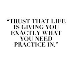 """Trust that life is giving you exactly what you need practice in."""