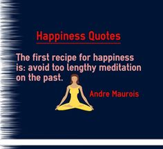 Happiness Quotes : The first recipe for happiness is: avoid too lengthy meditation on the past. Written by Andre Maurois. The very first thing one needs to do in order to become happy is to avaoid thinking about his past. Thinking about past only makes you sad and does no good to you.