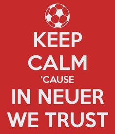 Keep Calm 'Cause in Neuer We Trust