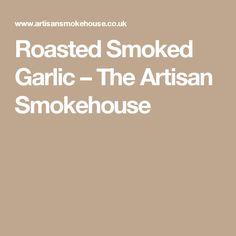Roasted Smoked Garlic – The Artisan Smokehouse