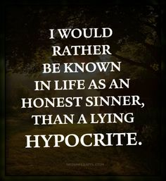 Quote of the Day : I would rather be known in life as an honest sinner, than a lying hypocrite.