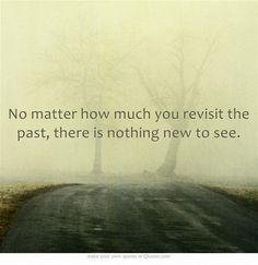 No matter how much you revisit the past, there is nothing new to see.