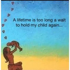 a lifetime is too long a wait to hold my child again...