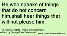 He,who speaks of things that do not concern him,shall hear things that will not please him.  The Arabian Nights` entertainment – revised edi...