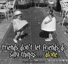 Friends Don't Let Friends Do Silly Things....Alone!