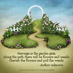 Marriage is the garden gate. Along the path there will be flowers and weeds. Cherish the flowers and pull the weeds.