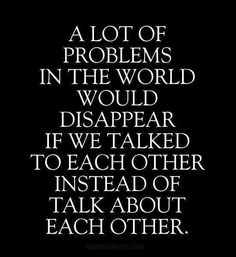 A lot of problems in the world would dissapear if we talked to each other instead of talk about each other.