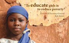 """To educate girls is to reduce poverty."" - Kofi Annan"