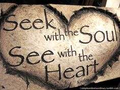 Seek with the soul, see with the heart.