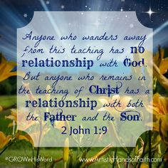 """Make the choice every day to follow Jesus, listen to Him, and remain in His teachings.  """"Anyone who wanders away from this teaching has no relationship with God. But anyone who remains in the teaching of Christ has a relationship with both the Father and the Son."""" 2 John 1:9"""