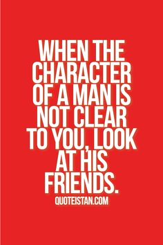"""When the character of a man is not clear to you, look at his friends."