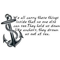 We all carry these things inside that no one else can see. They hold us down like anchors, they drown us out at sea.<3