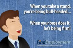 Boss Versus You: When you take a stand, you're being bull-headed. When your boss does it, he's being firm.