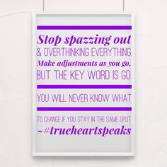 Stop spazzing out & overthinking everything. Make adjustments as you go, but the key word is GO. You will never know what to change if you stay in the same spot. #trueheartspeaks