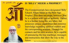 IS 'BILLY' MEIER A PROPHET?  The Extraterrestrials have designated 'Billy' Eduard Albert Meier as the New Age Prophet. This does not mean, however, that he is a person with special authority. Rather, he is a human being like any other, but possesses unique capabilities and immense knowledge regarding spiritual matters and the corresponding wisdom. Through his contacts and his own acumen, he is capable of announcing the true teachings, messages and instructions that show the way to the…