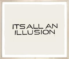 Oh darling, it's all an illusion.